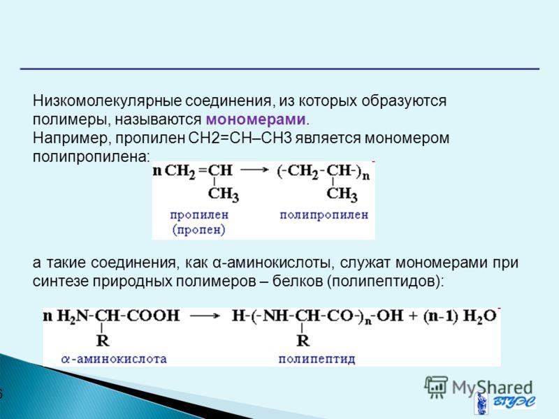 6 Низкомолекулярные соединения, из которых образуются полимеры, называются мономерами. Например, пропилен СН2=СH–CH3 является мономером полипропилена: а такие соединения, как α-аминокислоты, служат мономерами при синтезе природных полимеров – белков