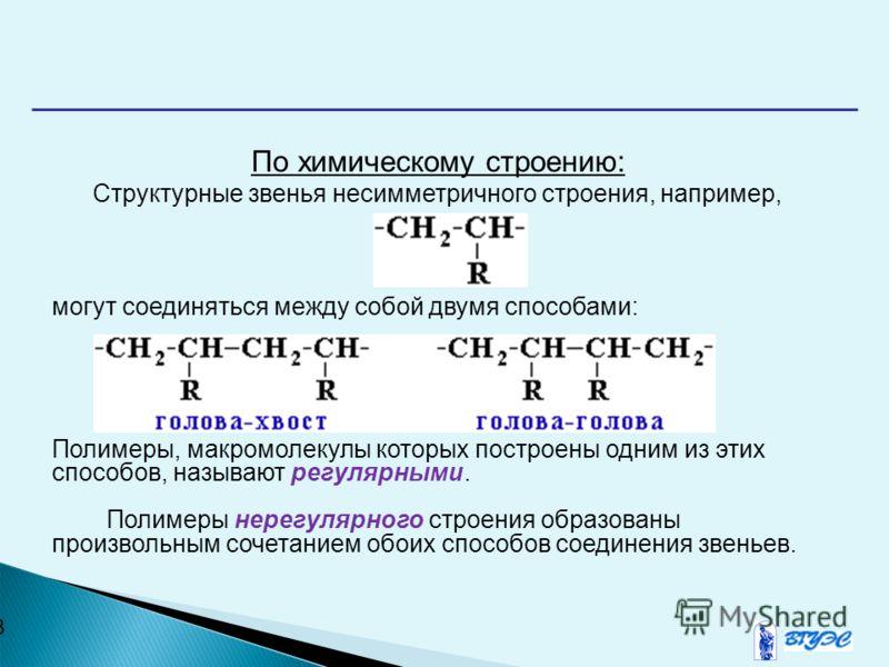 8 По химическому строению: Структурные звeнья несимметричного строения, например, могут соединяться между собой двумя способами: Полимеры, макромолекулы которых построены одним из этих способов, называют регулярными. Полимеры нерегулярного строения о