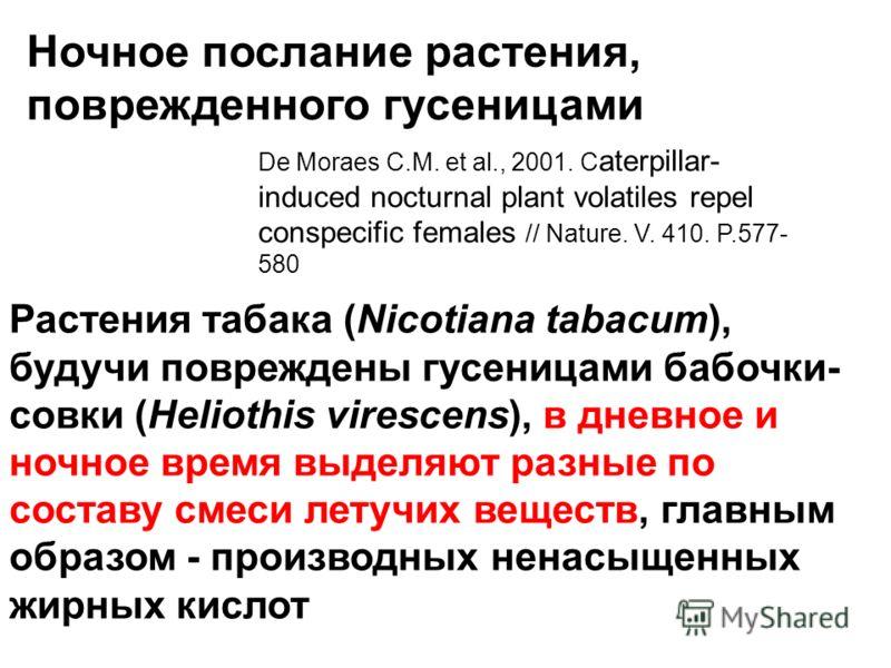 Ночное послание растения, поврежденного гусеницами De Moraes C.M. et al., 2001. C aterpillar- induced nocturnal plant volatiles repel conspecific females // Nature. V. 410. P.577- 580 Растения табака (Nicotiana tabacum), будучи повреждены гусеницами