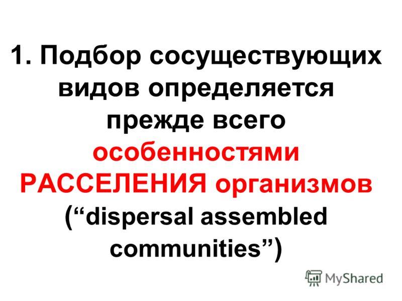 1. Подбор сосуществующих видов определяется прежде всего особенностями РАССЕЛЕНИЯ организмов (dispersal assembled communities )