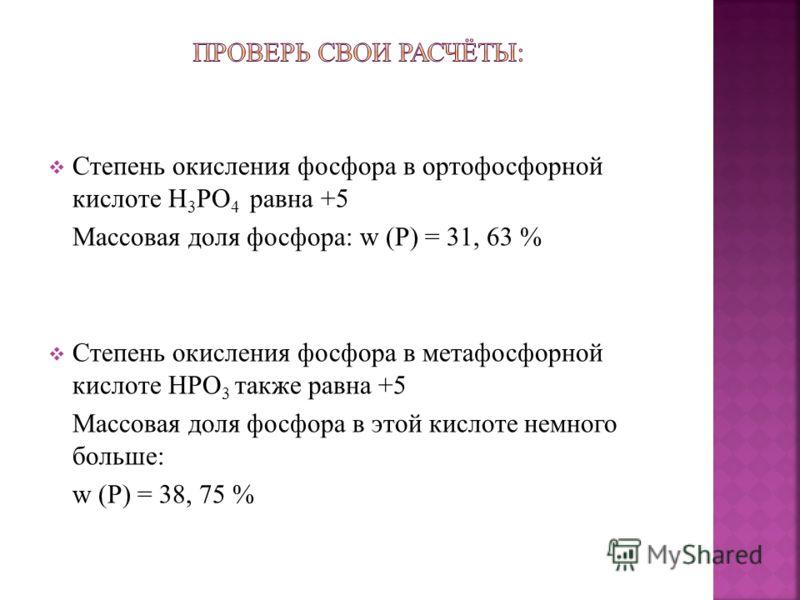 Степень окисления фосфора в ортофосфорной кислоте H 3 PO 4 равна +5 Массовая доля фосфора: w (Р) = 31, 63 % Степень окисления фосфора в метафосфорной кислоте HPO 3 также равна +5 Массовая доля фосфора в этой кислоте немного больше: w (Р) = 38, 75 %