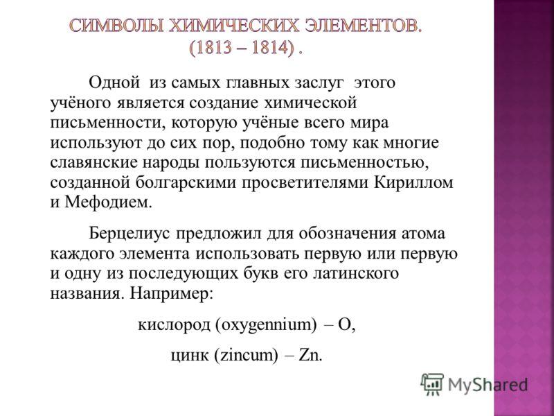 Одной из самых главных заслуг этого учёного является создание химической письменности, которую учёные всего мира используют до сих пор, подобно тому как многие славянские народы пользуются письменностью, созданной болгарскими просветителями Кириллом