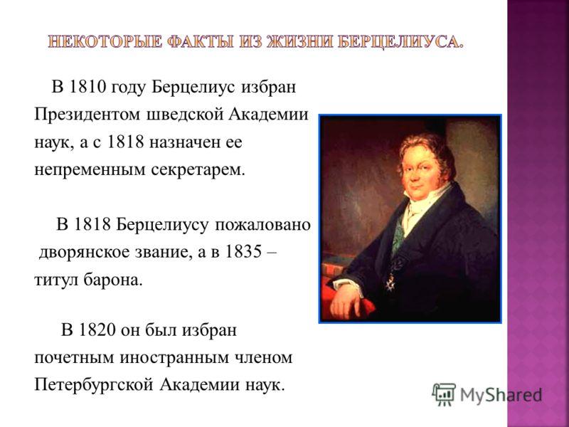 В 1810 году Берцелиус избран Президентом шведской Академии наук, а с 1818 назначен ее непременным секретарем. В 1818 Берцелиусу пожаловано дворянское звание, а в 1835 – титул барона. В 1820 он был избран почетным иностранным членом Петербургской Акад