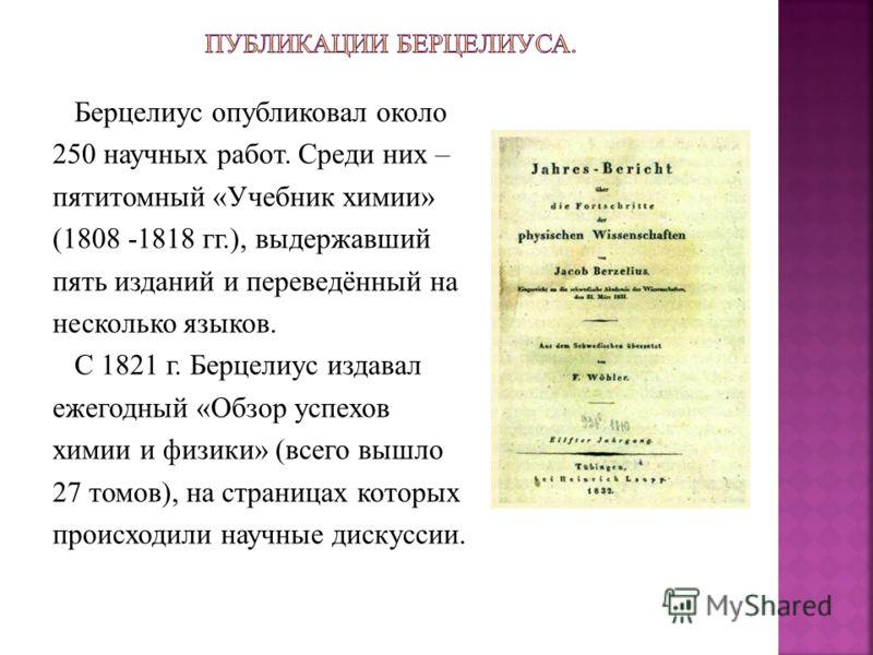 Берцелиус опубликовал около 250 научных работ. Среди них – пятитомный «Учебник химии» (1808 -1818 гг.), выдержавший пять изданий и переведённый на несколько языков. С 1821 г. Берцелиус издавал ежегодный «Обзор успехов химии и физики» (всего вышло 27