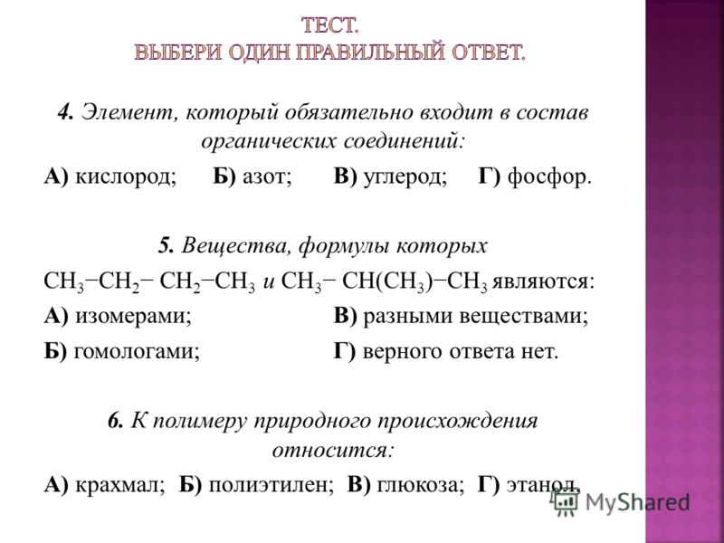 4. Элемент, который обязательно входит в состав органических соединений: А) кислород; Б) азот;В) углерод;Г) фосфор. 5. Вещества, формулы которых СН 3 СН 2 СН 2 СН 3 и СН 3 СН(СН 3 )СН 3 являются: А) изомерами;В) разными веществами; Б) гомологами;Г) в