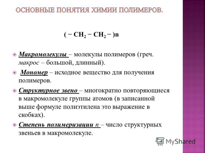 ( CH 2 CH 2 )n Макромолекулы – молекулы полимеров (греч. макрос – большой, длинный). Мономер – исходное вещество для получения полимеров. Структурное звено – многократно повторяющиеся в макромолекуле группы атомов (в записанной выше формуле полиэтиле