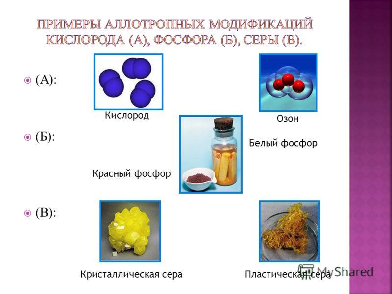 (А): (Б): (В): Кислород Озон Кристаллическая сераПластическая сера Красный фосфор Белый фосфор
