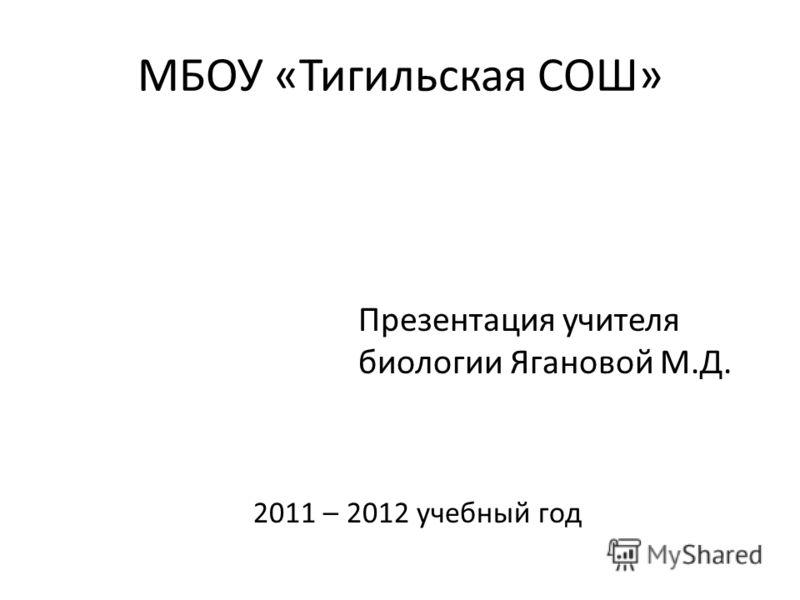 МБОУ «Тигильская СОШ» Презентация учителя биологии Ягановой М.Д. 2011 – 2012 учебный год