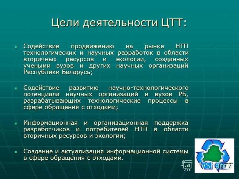 Цели деятельности ЦТТ: Содействие продвижению на рынке НТП технологических и научных разработок в области вторичных ресурсов и экологии, созданных учеными вузов и других научных организаций Республики Беларусь; Содействие продвижению на рынке НТП тех