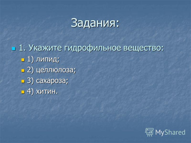 Задания: 1. Укажите гидрофильное вещество: 1. Укажите гидрофильное вещество: 1) липид; 1) липид; 2) целлюлоза; 2) целлюлоза; 3) сахароза; 3) сахароза; 4) хитин. 4) хитин.