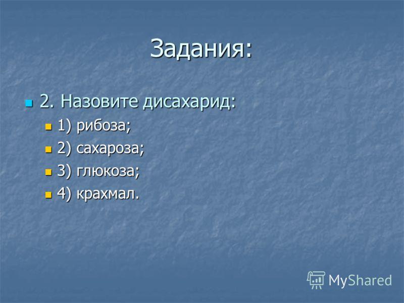 Задания: 2. Назовите дисахарид: 2. Назовите дисахарид: 1) рибоза; 1) рибоза; 2) сахароза; 2) сахароза; 3) глюкоза; 3) глюкоза; 4) крахмал. 4) крахмал.