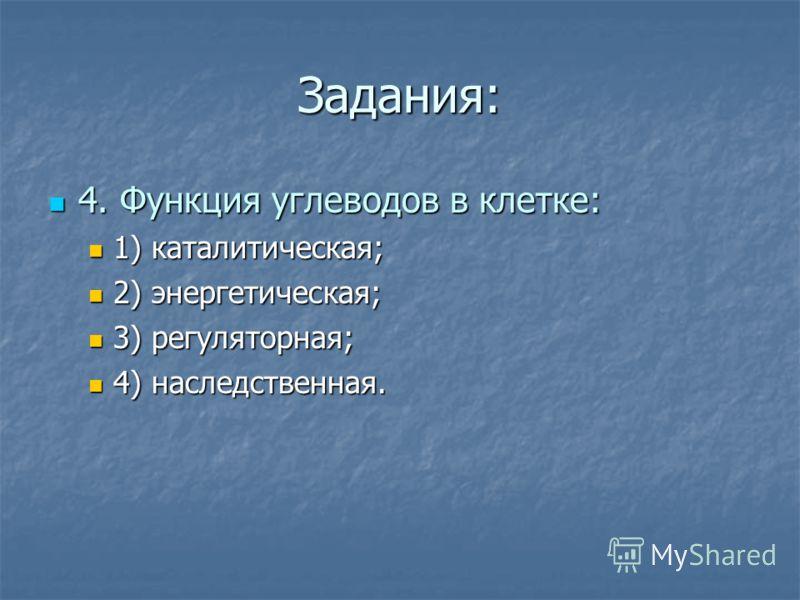 Задания: 4. Функция углеводов в клетке: 4. Функция углеводов в клетке: 1) каталитическая; 1) каталитическая; 2) энергетическая; 2) энергетическая; 3) регуляторная; 3) регуляторная; 4) наследственная. 4) наследственная.