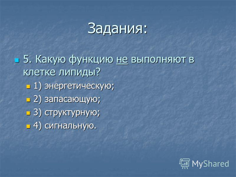 Задания: 5. Какую функцию не выполняют в клетке липиды? 5. Какую функцию не выполняют в клетке липиды? 1) энергетическую; 1) энергетическую; 2) запасающую; 2) запасающую; 3) структурную; 3) структурную; 4) сигнальную. 4) сигнальную.