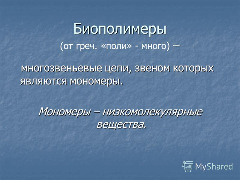 Биополимеры многозвеньевые цепи, звеном которых являются мономеры. Мономеры – низкомолекулярные вещества. (от греч. «поли» - много) – –– –