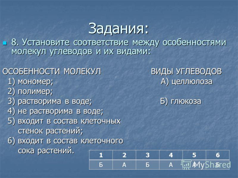Задания: 8. Установите соответствие между особенностями молекул углеводов и их видами: 8. Установите соответствие между особенностями молекул углеводов и их видами: ОСОБЕННОСТИ МОЛЕКУЛ ВИДЫ УГЛЕВОДОВ 1) мономер; А) целлюлоза 1) мономер; А) целлюлоза