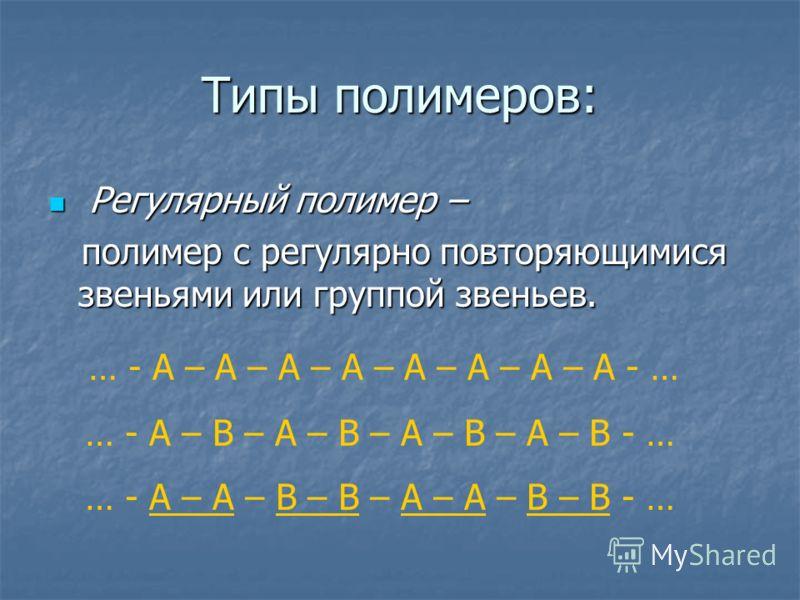 Типы полимеров: Р Регулярный полимер – полимер с регулярно повторяющимися звеньями или группой звеньев. … - А – А – А – А – А – А – А – А - … … - А – В – А – В – А – В – А – В - … … - А – А – В – В – А – А – В – В - …