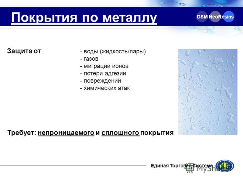 Единая Торговая Система DSM NeoResins Покрытия по металлу Защита от: - воды (жидкость/пары) - газов - миграции ионов - потери адгезии - повреждений - химических атак Требует: непроницаемого и сплошного покрытия