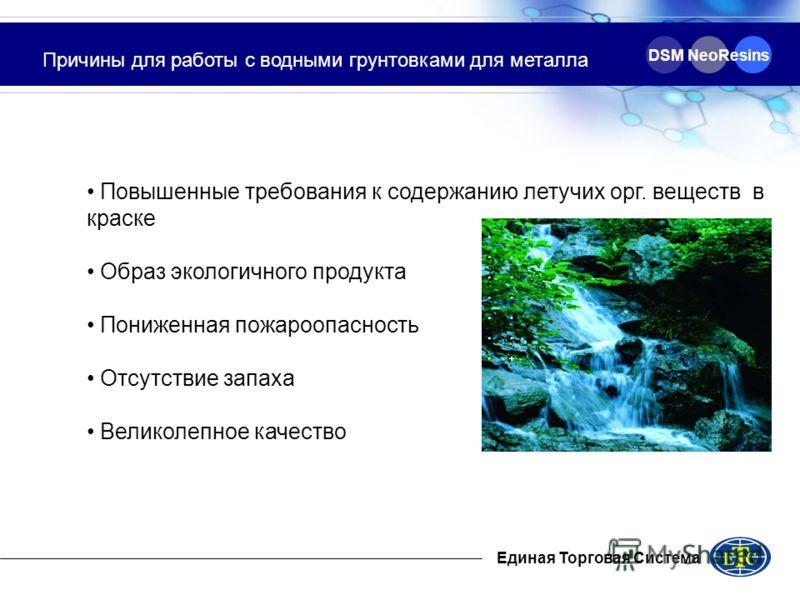 Единая Торговая Система DSM NeoResins Причины для работы с водными грунтовками для металла Повышенные требования к содержанию летучих орг. веществ в краске Образ экологичного продукта Пониженная пожароопасность Отсутствие запаха Великолепное качество