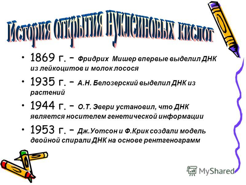 1869 г. – Фридрих Мишер впервые выделил ДНК из лейкоцитов и молок лосося 1935 г. – А.Н. Белозерский выделил ДНК из растений 1944 г. – О.Т. Эвери установил, что ДНК является носителем генетической информации 1953 г. – Дж.Уотсон и Ф.Крик создали модель