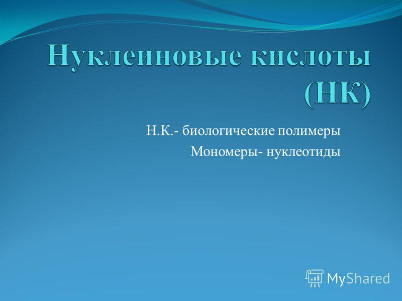 Н.К.- биологические полимеры Мономеры- нуклеотиды
