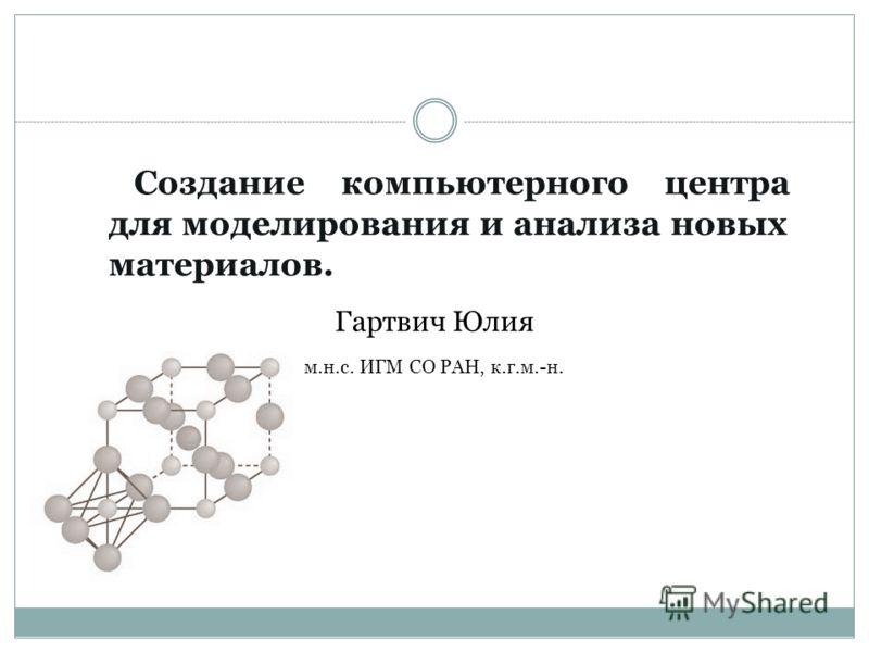 Создание компьютерного центра для моделирования и анализа новых материалов. Гартвич Юлия м.н.с. ИГМ СО РАН, к.г.м.-н.