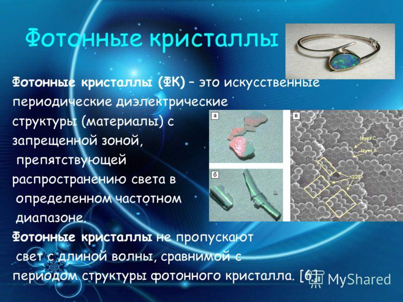 Фотонные кристаллы Фотонные кристаллы (ФК) – это искусственные периодические диэлектрические структуры (материалы) с запрещенной зоной, препятствующей распространению света в определенном частотном диапазоне. Фотонные кристаллы не пропускают свет с д
