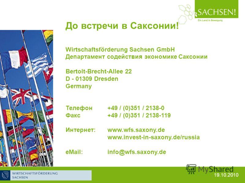 19.10.2010 До встречи в Саксонии! Wirtschaftsförderung Sachsen GmbH Департамент содействия экономике Саксонии Bertolt-Brecht-Allee 22 D - 01309 Dresden Germany Телефон +49 / (0)351 / 2138-0 Факс +49 / (0)351 / 2138-119 Интернет:www.wfs.saxony.de www.