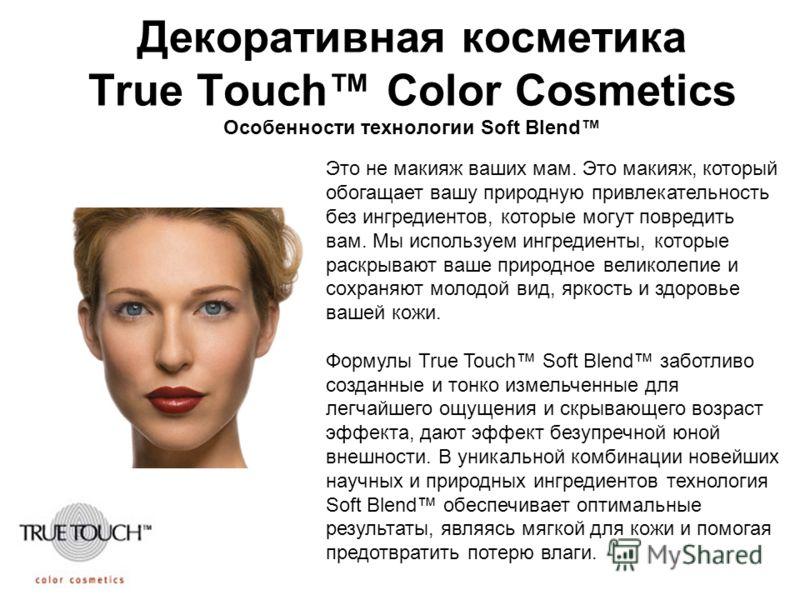 Декоративная косметика True Touch Color Cosmetics Особенности технологии Soft Blend Это не макияж ваших мам. Это макияж, который обогащает вашу природную привлекательность без ингредиентов, которые могут повредить вам. Мы используем ингредиенты, кото