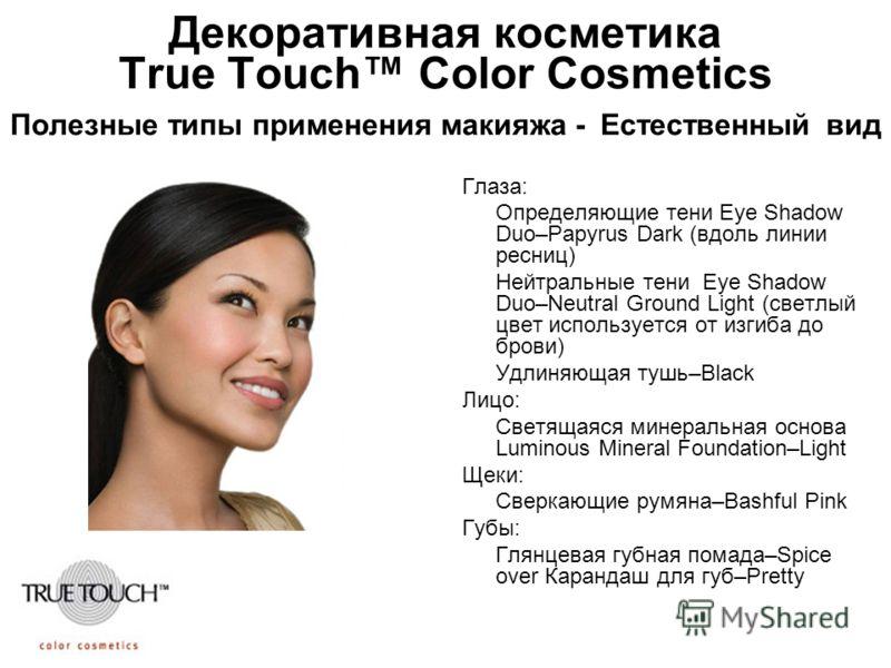 Декоративная косметика True Touch Color Cosmetics Полезные типы применения макияжа - Естественный вид Глаза: Определяющие тени Eye Shadow Duo–Papyrus Dark (вдоль линии ресниц) Нейтральные тени Eye Shadow Duo–Neutral Ground Light (светлый цвет использ