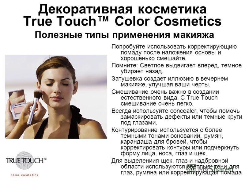 Декоративная косметика True Touch Color Cosmetics Полезные типы применения макияжа Попробуйте использовать корректирующию помаду после наложения основы и хорошенько смешайте. Помните: Светлое выдвигает вперед, темное убирает назад. Затушевка создает