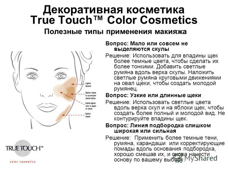 Декоративная косметика True Touch Color Cosmetics Полезные типы применения макияжа Вопрос: Мало или совсем не выделяются скулы Решение: Использовать для впадины щек более темные цвета, чтобы сделать их более тонкими. Добавить светлые румяна вдоль вер