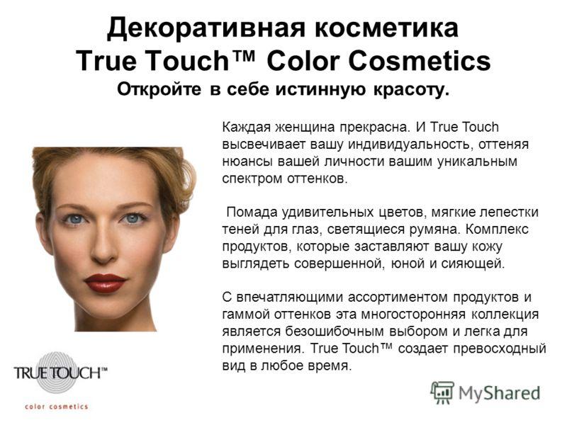 Декоративная косметика True Touch Color Cosmetics Откройте в себе истинную красоту. Каждая женщина прекрасна. И True Touch высвечивает вашу индивидуальность, оттеняя нюансы вашей личности вашим уникальным спектром оттенков. Помада удивительных цветов