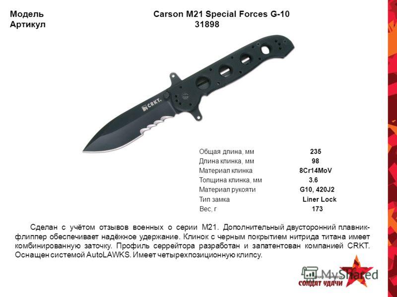 Модель Carson M21 Special Forces G-10 Артикул 31898 Общая длина, мм 235 Длина клинка, мм 98 Материал клинка 8Cr14MoV Толщина клинка, мм 3.6 Материал рукояти G10, 420J2 Тип замка Liner Lock Вес, г 173 Сделан с учётом отзывов военных о серии М21. Допол