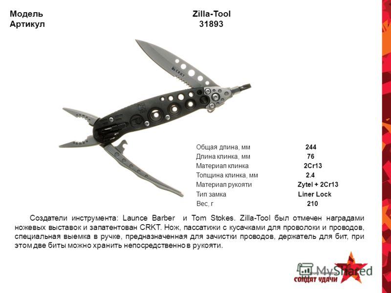 Модель Zilla-Tool Артикул 31893 Общая длина, мм 244 Длина клинка, мм 76 Материал клинка 2Cr13 Толщина клинка, мм 2.4 Материал рукояти Zytel + 2Cr13 Тип замка Liner Lock Вес, г 210 Создатели инструмента: Launce Barber и Tom Stokes. Zilla-Tool был отме