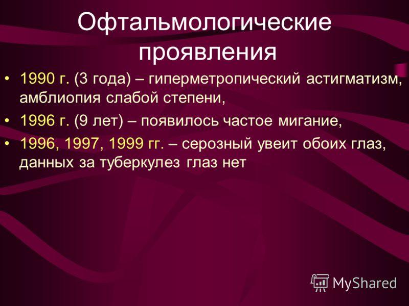 Офтальмологические проявления 1990 г. (3 года) – гиперметропический астигматизм, амблиопия слабой степени, 1996 г. (9 лет) – появилось частое мигание, 1996, 1997, 1999 гг. – серозный увеит обоих глаз, данных за туберкулез глаз нет