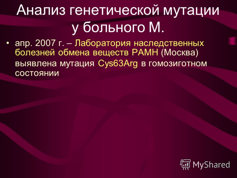Анализ генетической мутации у больного М. апр. 2007 г. – Лаборатория наследственных болезней обмена веществ РАМН (Москва) выявлена мутация Cys63Arg в гомозиготном состоянии