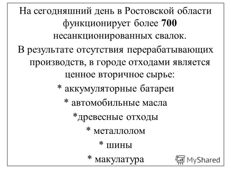 На сегодняшний день в Ростовской области функционирует более 700 несанкционированных свалок. В результате отсутствия перерабатывающих производств, в городе отходами является ценное вторичное сырье: * аккумуляторные батареи * автомобильные масла *древ
