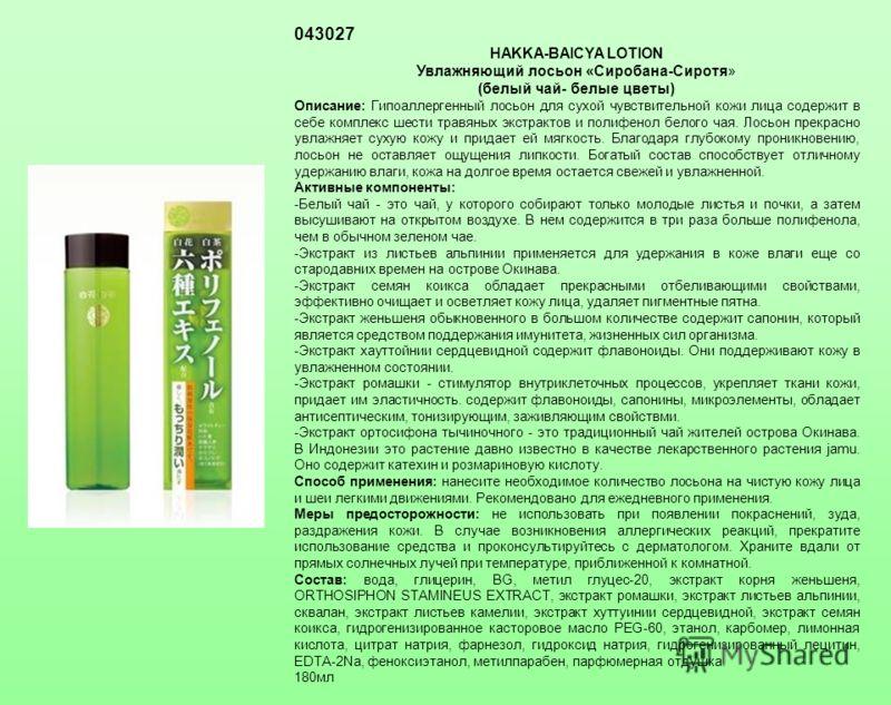 043027 HAKKA-BAICYA LOTION Увлажняющий лосьон «Сиробана-Сиротя» (белый чай- белые цветы) Описание: Гипоаллергенный лосьон для сухой чувствительной кожи лица содержит в себе комплекс шести травяных экстрактов и полифенол белого чая. Лосьон прекрасно у