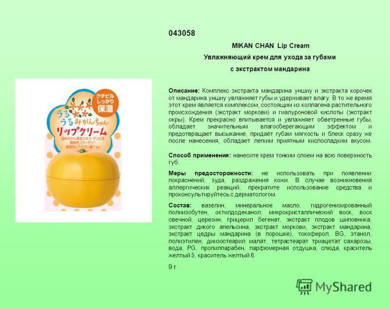 043058 MIKAN CHAN Lip Cream Увлажняющий крем для ухода за губами c экстрактом мандарина Описание: Комплекс экстракта мандарина уншиу и экстракта корочек от мандарина уншиу увлажняет губы и удерживает влагу. В то же время этот крем является комплексом