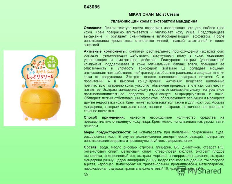 043065 MIKAN CHAN Moist Cream Увлажняющий крем c экстрактом мандарина Описание: Легкая текстура крема позволяет использовать его для любого типа кожи. Крем прекрасно впитывается и увлажняет кожу лица. Предотвращает высыхание и обладает значительным в