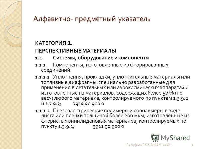 Алфавитно - предметный указатель КАТЕГОРИЯ 1. ПЕРСПЕКТИВНЫЕ МАТЕРИАЛЫ 1.1. Системы, оборудование и компоненты 1.1.1. Компоненты, изготовленные из фторированных соединений : 1.1.1.1. Уплотнения, прокладки, уплотнительные материалы или топливные диафра