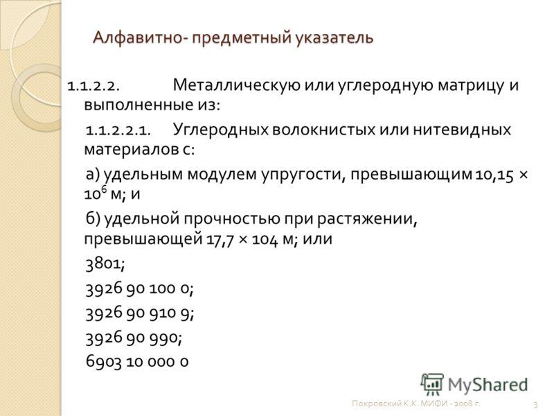 Алфавитно - предметный указатель 1.1.2.2. Металлическую или углеродную матрицу и выполненные из : 1.1.2.2.1. Углеродных волокнистых или нитевидных материалов с : а ) удельным модулем упругости, превышающим 10,15 × 10 6 м ; и б ) удельной прочностью п