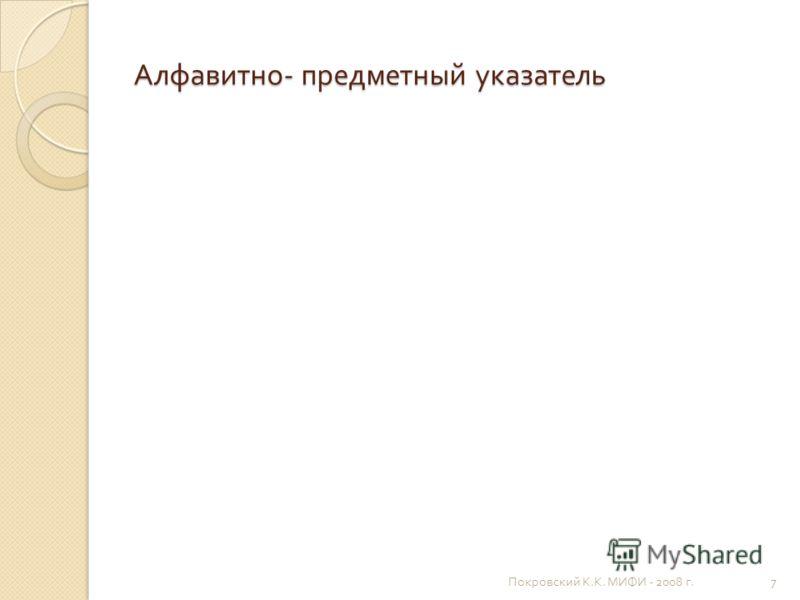 Алфавитно - предметный указатель Покровский К. К. МИФИ - 2008 г. 7