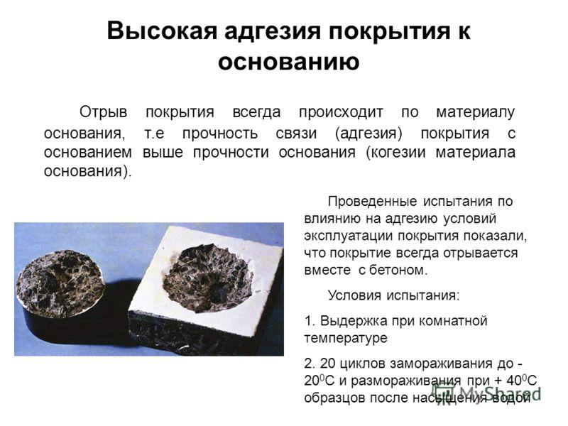 Высокая адгезия покрытия к основанию Отрыв покрытия всегда происходит по материалу основания, т.е прочность связи (адгезия) покрытия с основанием выше прочности основания (когезии материала основания). Проведенные испытания по влиянию на адгезию усло