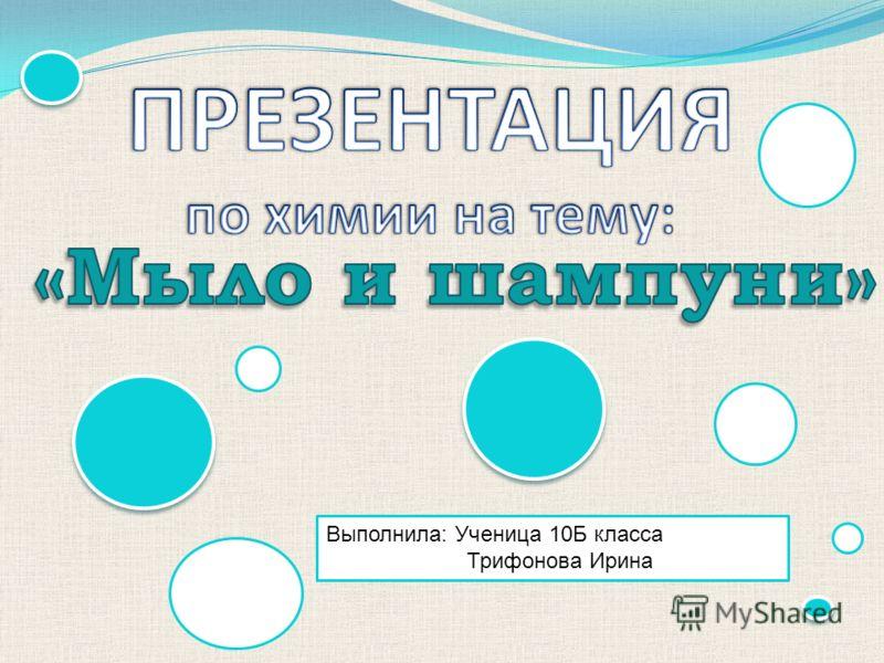 Выполнила: Ученица 10Б класса Трифонова Ирина