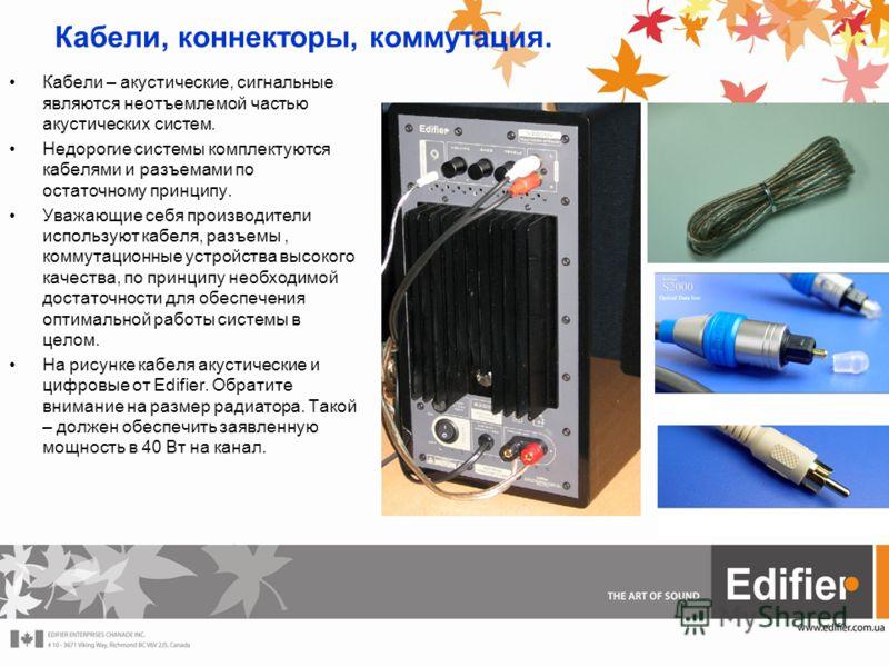 Кабели, коннекторы, коммутация. Кабели – акустические, сигнальные являются неотъемлемой частью акустических систем. Недорогие системы комплектуются кабелями и разъемами по остаточному принципу. Уважающие себя производители используют кабеля, разъемы,