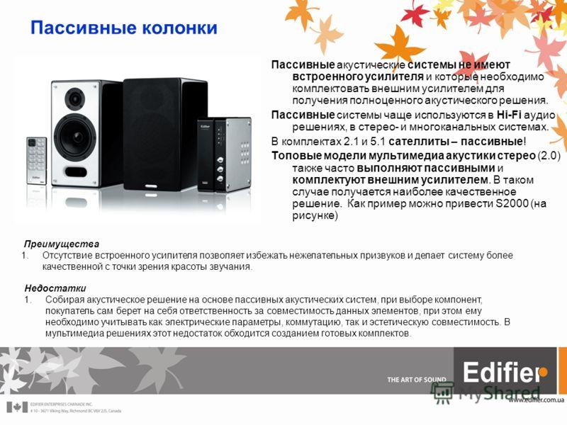 Пассивные колонки Пассивные акустические системы не имеют встроенного усилителя и которые необходимо комплектовать внешним усилителем для получения полноценного акустического решения. Пассивные системы чаще используются в Hi-Fi аудио решениях, в стер