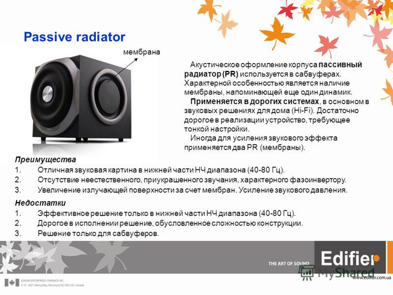 Passive radiator мембрана Акустическое оформление корпуса пассивный радиатор (PR) используется в сабвуферах. Характерной особенностью является наличие мембраны, напоминающей еще один динамик. Применяется в дорогих системах, в основном в звуковых реше