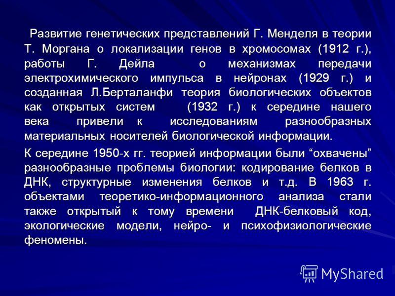 Развитие генетических представлений Г. Менделя в теории Т. Моргана о локализации генов в хромосомах (1912 г.), работы Г. Дейла о механизмах передачи электрохимического импульса в нейронах (1929 г.) и созданная Л.Берталанфи теория биологических объект