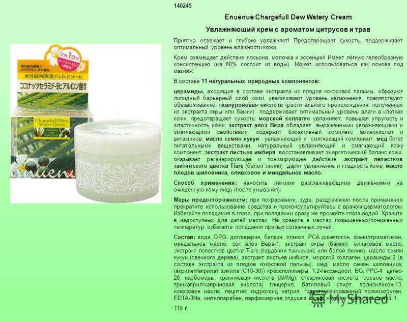 140245 Enuenue Chargefull Dew Watery Cream Увлажняющий крем с ароматом цитрусов и трав Приятно освежает и глубоко увлажняет! Предотвращает сухость, поддерживает оптимальный уровень влажности кожи. Крем совмещает действие лосьона, молочка и эссенции!